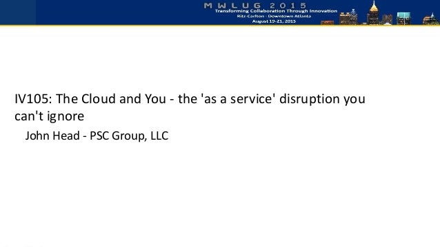 IV105: The Cloud and You - the 'as a service' disruption you can't ignore John Head - PSC Group, LLC