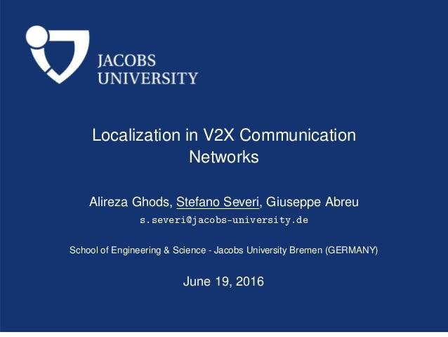 Localization in V2X Communication Networks Alireza Ghods, Stefano Severi, Giuseppe Abreu s.severi@jacobs-university.de Sch...