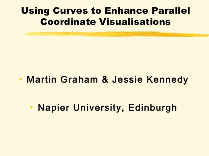 Using Curves to Enhance Parallel   Coordinate Visualisations• Martin Graham & Jessie Kennedy  • Napier University, Edinburgh
