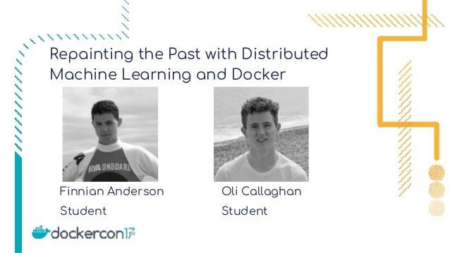 Student Oli Callaghan Student Repainting the Past with Distributed Machine Learning and Docker Finnian Anderson