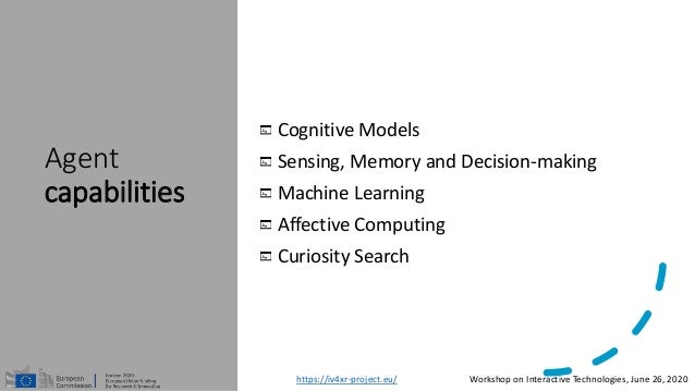 Agent capabilities Cognitive Models Sensing, Memory and Decision-making Machine Learning Affective Computing Curiosity Sea...