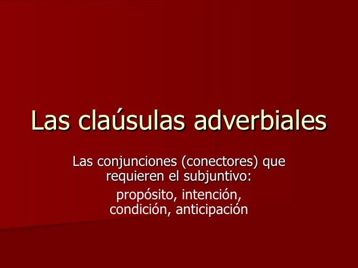Las claúsulas adverbiales Las conjunciones (conectores) que requieren el subjuntivo: propósito, intención, condición, anti...
