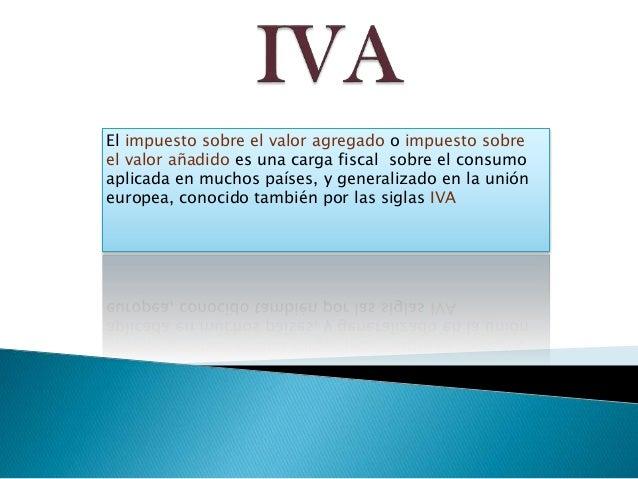El impuesto sobre el valor agregado o impuesto sobre el valor añadido es una carga fiscal sobre el consumo aplicada en muc...