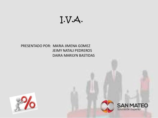 I.V.A.  PRESENTADO POR: MARIA JIMENA GOMEZ  JEIMY NATALI PEDREROS  DAIRA MARILYN BASTIDAS