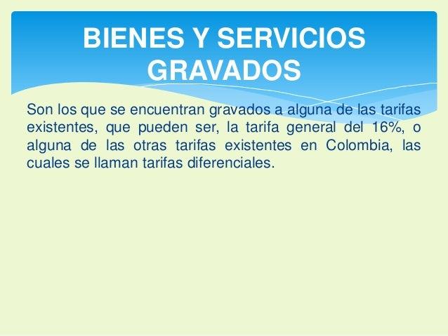 BIENES Y SERVICIOS  GRAVADOS  Son los que se encuentran gravados a alguna de las tarifas  existentes, que pueden ser, la t...