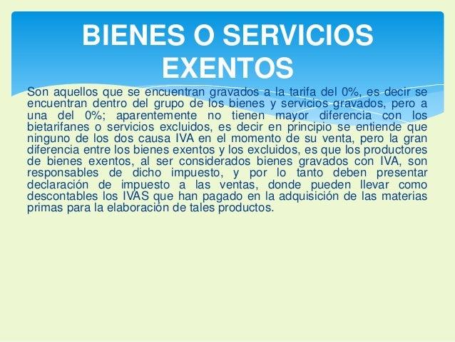 BIENES O SERVICIOS  EXENTOS  Son aquellos que se encuentran gravados a la tarifa del 0%, es decir se  encuentran dentro de...