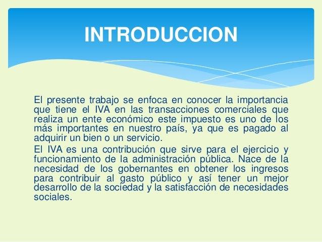 INTRODUCCION  El presente trabajo se enfoca en conocer la importancia  que tiene el IVA en las transacciones comerciales q...