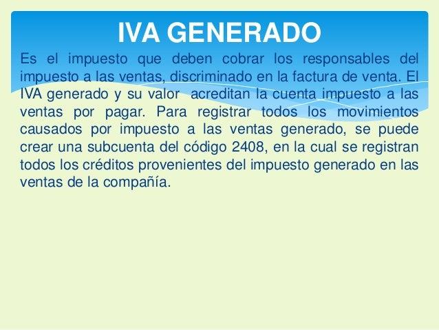 IVA GENERADO  Es el impuesto que deben cobrar los responsables del  impuesto a las ventas, discriminado en la factura de v...
