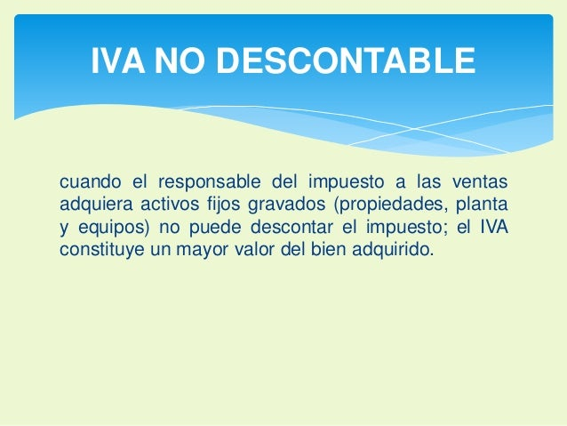 IVA NO DESCONTABLE  cuando el responsable del impuesto a las ventas  adquiera activos fijos gravados (propiedades, planta ...