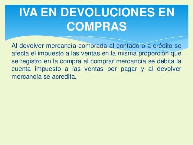 IVA EN DEVOLUCIONES EN  COMPRAS  Al devolver mercancía comprada al contado o a crédito se  afecta el impuesto a las ventas...