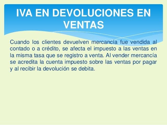 IVA EN DEVOLUCIONES EN  VENTAS  Cuando los clientes devuelven mercancía fue vendida al  contado o a crédito, se afecta el ...