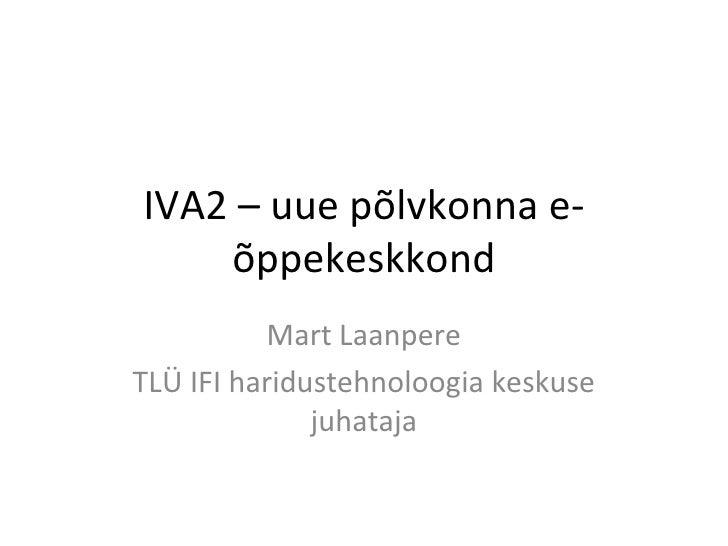 IVA2 – uue põlvkonna e-õppekeskkond Mart Laanpere TLÜ IFI haridustehnoloogia keskuse juhataja