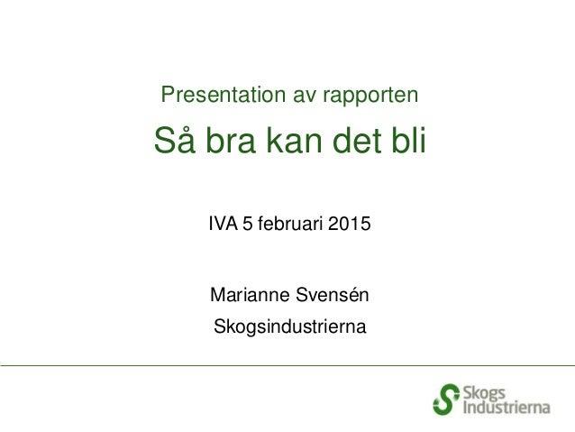 Presentation av rapporten Så bra kan det bli IVA 5 februari 2015 Marianne Svensén Skogsindustrierna