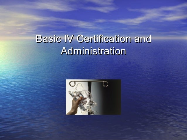 Basic IV Certification andBasic IV Certification and AdministrationAdministration