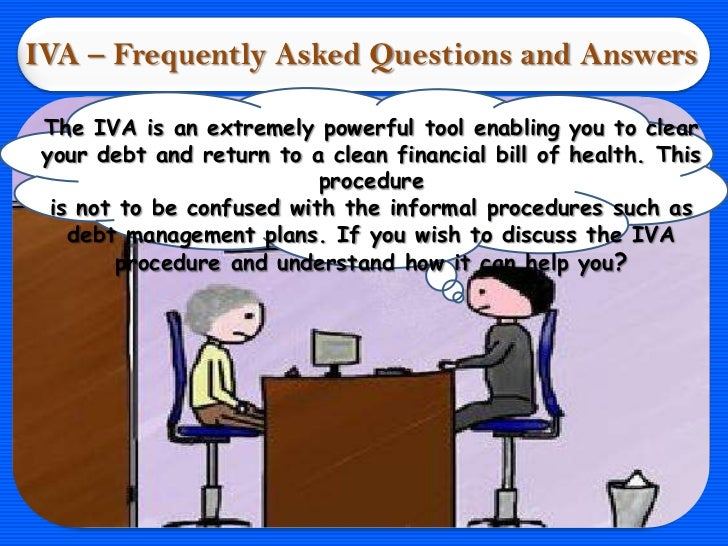IVA – Frequently Asked Questions and Answers The IVA is an extremely powerful tool enabling you to clear your debt and ret...