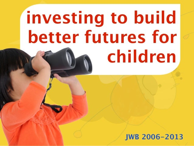 investing to buildbetter futures for          children           JWB 2006-2013