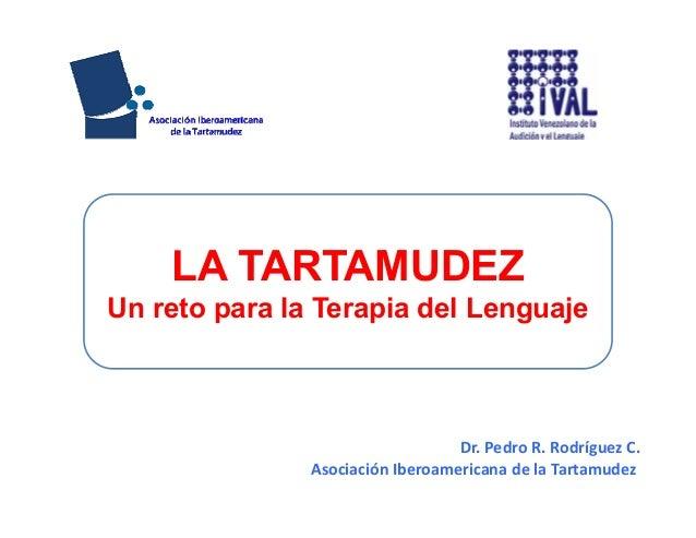 Dr.PedroR.RodríguezC. AsociaciónIberoamericanadelaTartamudez LA TARTAMUDEZ Un reto para la Terapia del Lenguaje