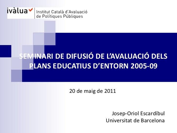 SEMINARI DE DIFUSIÓ DE L'AVALUACIÓ DELS PLANS EDUCATIUS D'ENTORN 2005-09 Josep-Oriol Escardíbul Universitat de Barcelona 2...