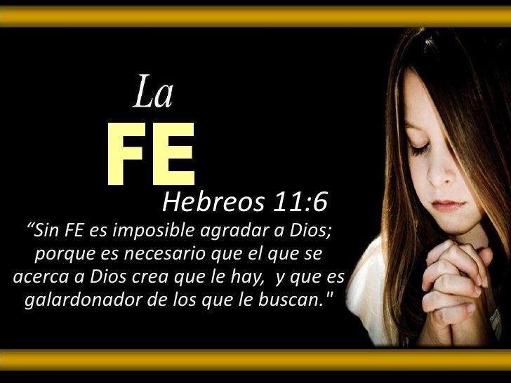 """Hebreos 11:6<br />""""Sin FE es imposible agradar a Dios; porque es necesario que el que se acerca a Dios crea que le hay, y..."""