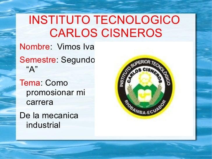 """INSTITUTO TECNOLOGICO  CARLOS CISNEROS Nombre :  Vimos Ivan Semestre : Segundo """"A"""" Tema : Como promosionar mi carrera  De ..."""
