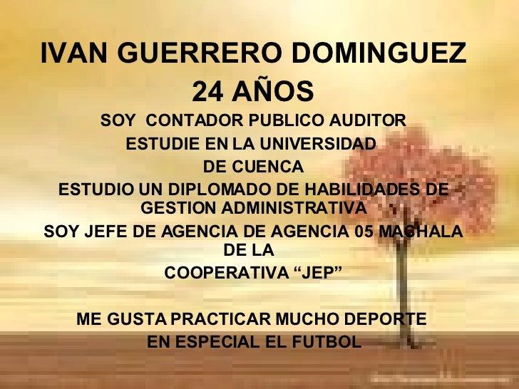 IVAN GUERRERO DOMINGUEZ 24 AÑOS SOY  CONTADOR PUBLICO AUDITOR ESTUDIE EN LA UNIVERSIDAD  DE CUENCA ESTUDIO UN DIPLOMADO DE...