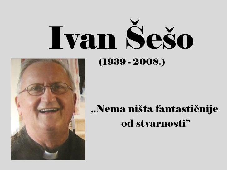 """Ivan Šešo   (1939 - 2008.)  """"Nema ništa fantastičnije      od stvarnosti"""""""