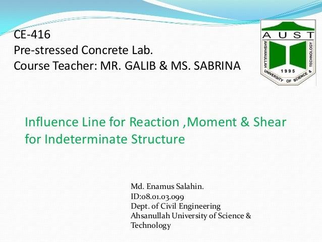 CE-416 Pre-stressed Concrete Lab. Course Teacher: MR. GALIB & MS. SABRINA  Influence Line for Reaction ,Moment & Shear for...
