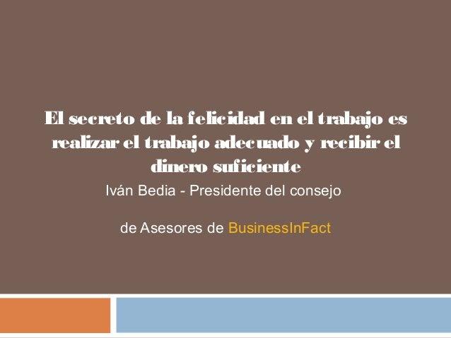 El secreto de la felicidad en el trabajo es  realizar el trabajo adecuado y recibir el  dinero suficiente  Iván Bedia - Pr...