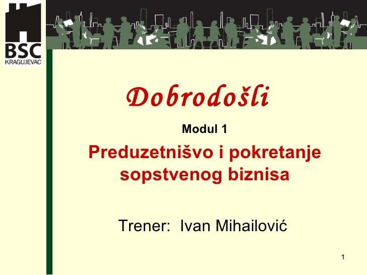 Dobro došli  Modul 1 Preduzetni švo i pokretanje sopstvenog biznisa Tr e ner:  Ivan Mihailovi ć