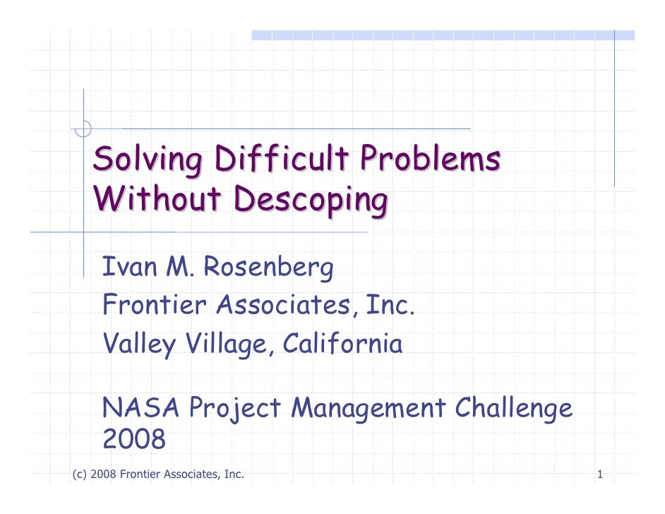 Solving Difficult Problems   Without Descoping     Ivan M. Rosenberg     Frontier Associates, Inc.     Valley Village, Cal...