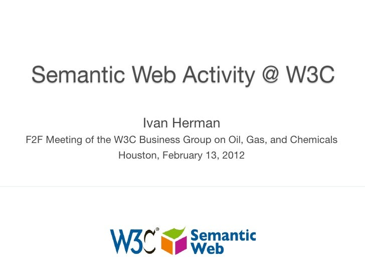 Ivan HermanF2F Meeting of the W3C Business Group on Oil, Gas, and Chemicals                   Houston, February 13, 2012