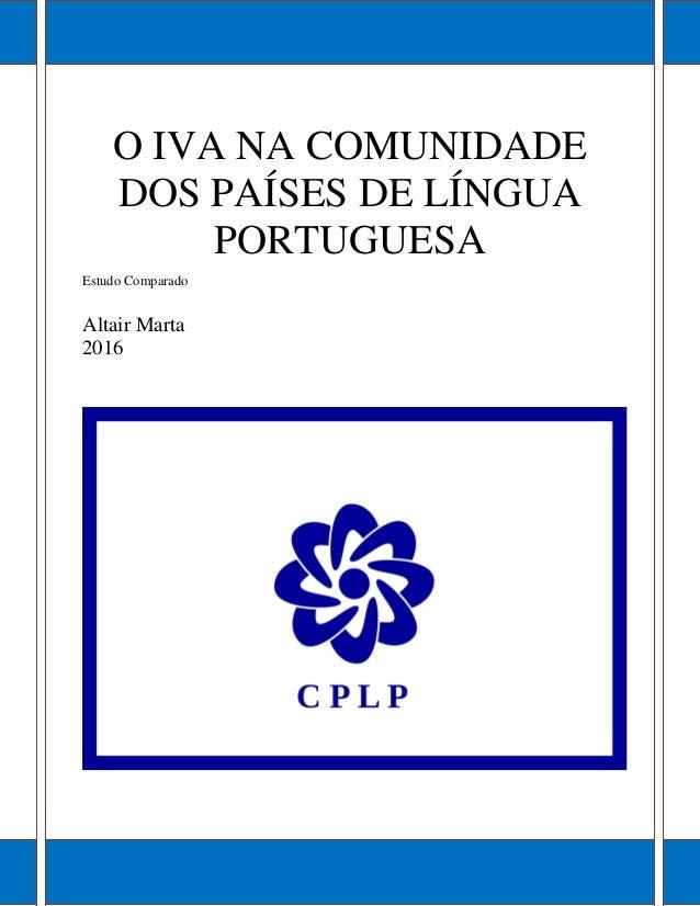 O IVA NA COMUNIDADE DOS PAÍSES DE LÍNGUA PORTUGUESA Estudo Comparado Altair Marta 2016