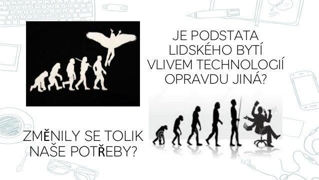 JE PODSTATA LIDSKÉHO BYTÍ VLIVEM TECHNOLOGIÍ OPRAVDU JINÁ? ZMĚNILY SE TOLIK NAŠE POTŘEBY? •