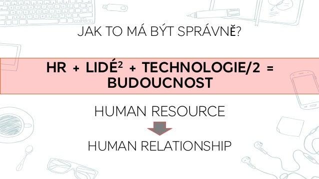 JAK TO MÁ BÝT SPRÁVNĚ? HR + LIDÉ2 + TECHNOLOGIE/2 = BUDOUCNOST HUMAN RESOURCE HUMAN RELATIONSHIP