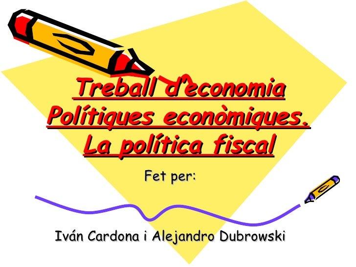 Treball d'economiaPolítiques econòmiques.    La política fiscal             Fet per:Iván Cardona i Alejandro Dubrowski