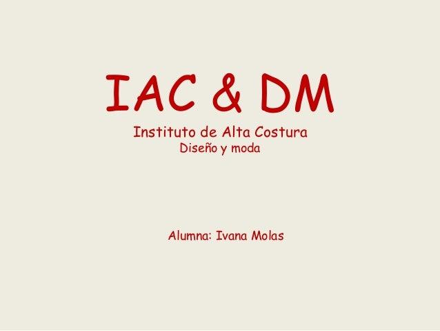 IAC & DM Instituto de Alta Costura Diseño y moda Alumna: Ivana Molas