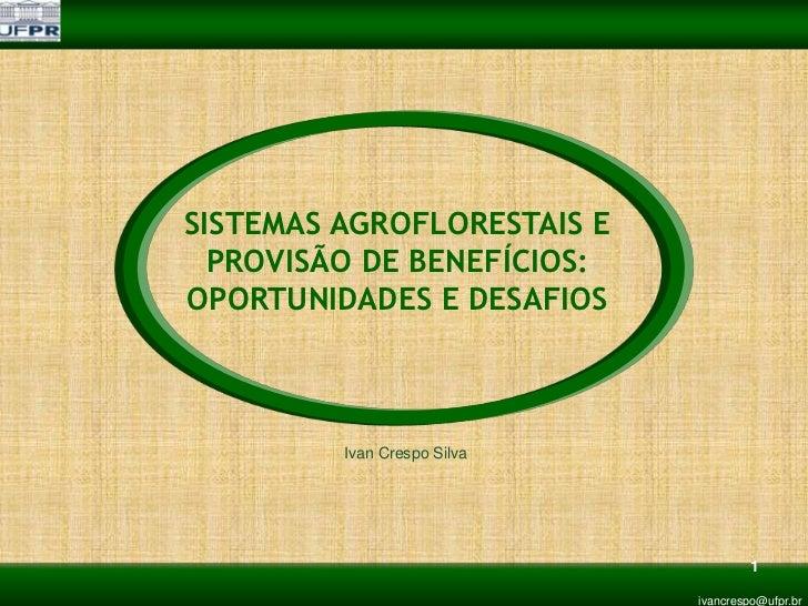 SISTEMAS AGROFLORESTAIS E  PROVISÃO DE BENEFÍCIOS:OPORTUNIDADES E DESAFIOS         Ivan Crespo Silva                      ...