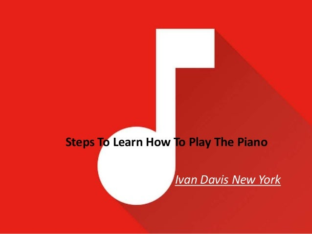 Steps To Learn How To Play The Piano Ivan Davis New York