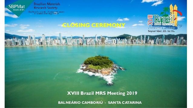 XVIII Brazil MRS Meeting 2019 BALNEÁRIO CAMBORIÚ - SANTA CATARINA CLOSING CEREMONY
