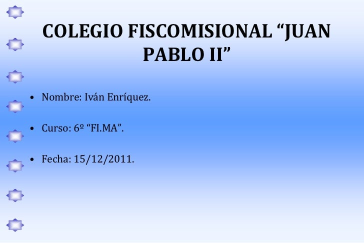 """COLEGIO FISCOMISIONAL """"JUAN            PABLO II""""• Nombre: Iván Enríquez.• Curso: 6º """"FI.MA"""".• Fecha: 15/12/2011."""