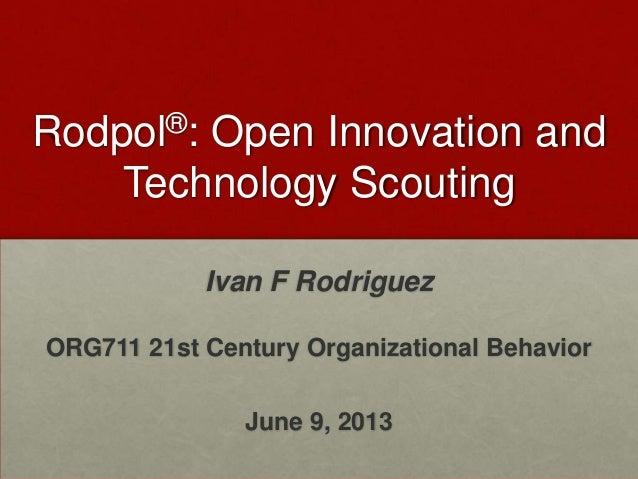 Rodpol®: Open Innovation andTechnology ScoutingIvan F RodriguezORG711 21st Century Organizational BehaviorJune 9, 2013