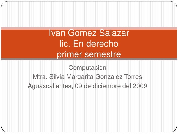 Computacion<br />Mtra. Silvia Margarita Gonzalez Torres<br />Aguascalientes, 09 de diciembre del 2009<br />IvanGomez Salaz...