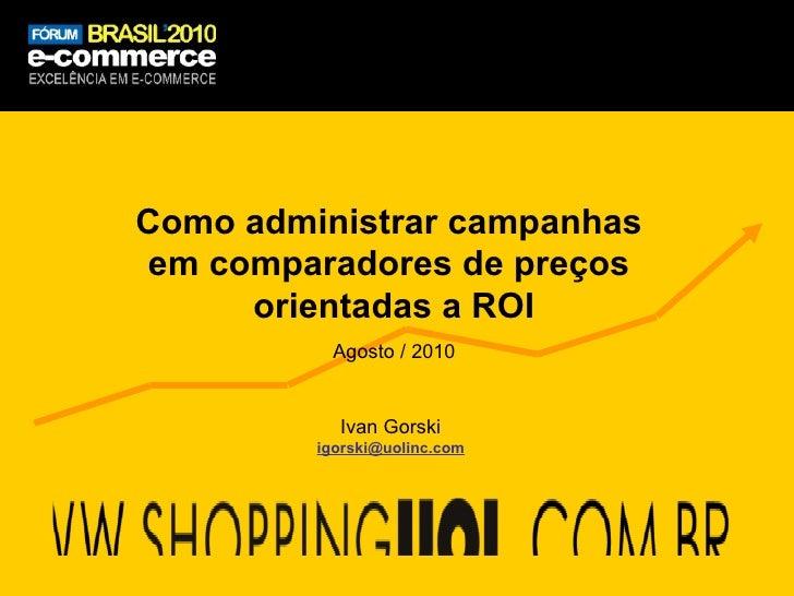Como administrar campanhas  em comparadores de preços  orientadas a ROI Agosto / 2010 [email_address] Ivan Gorski