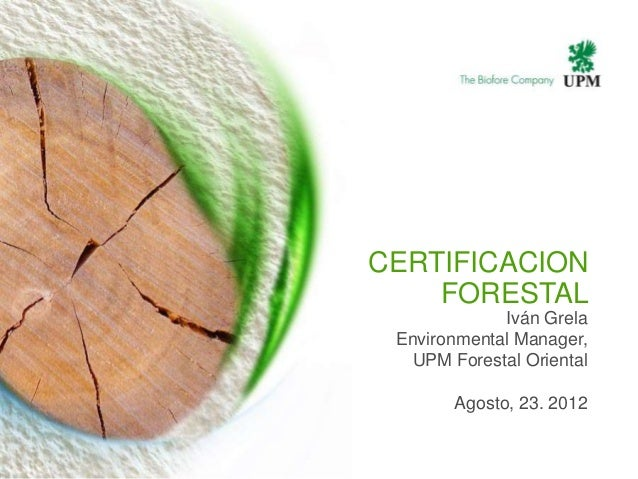 CERTIFICACION    FORESTAL             Iván Grela Environmental Manager,   UPM Forestal Oriental       Agosto, 23. 2012