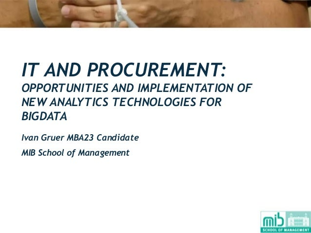 IT AND PROCUREMENT: OPPORTUNITIES AND IMPLEMENTATION OF NEW ANALYTICS TECHNOLOGIES FOR BIGDATA Ivan Gruer MBA23 Candidate ...