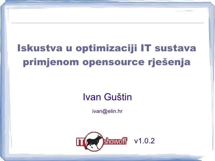 Iskustva u optimizaciji IT sustava primjenom opensource rješenja Ivan Guštin [email_address] v1.0.2