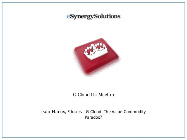 G Cloud Uk Meetup Ivan Harris, Eduserv - G-Cloud: The Value-Commodity Paradox?