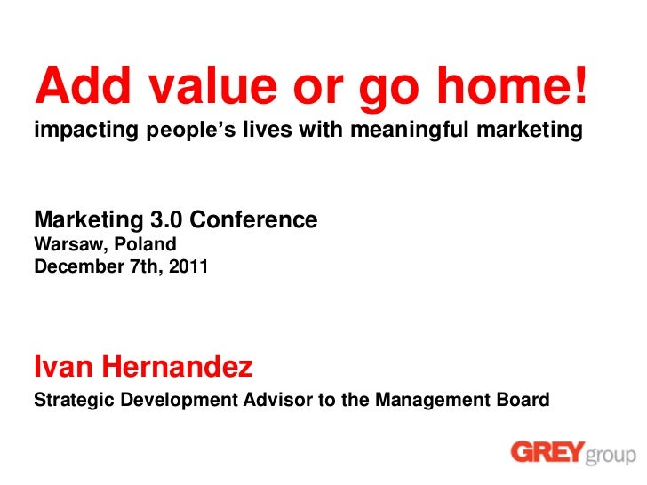 Add value or go home!impacting people's lives with meaningful marketingMarketing 3.0 ConferenceWarsaw, PolandDecember 7th,...