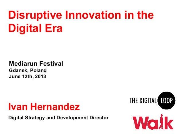 Disruptive Innovation in theDigital EraMediarun FestivalGdansk, PolandJune 12th, 2013Ivan HernandezDigital Strategy and De...