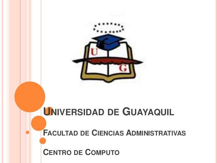 UNIVERSIDAD DE GUAYAQUILFACULTAD DE CIENCIAS ADMINISTRATIVASCENTRO DE COMPUTO